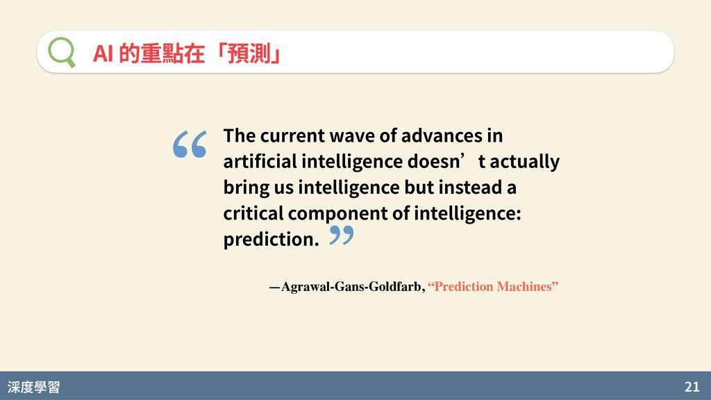 度學習 21 AI 的重點在「預測」 The current wave of advances...