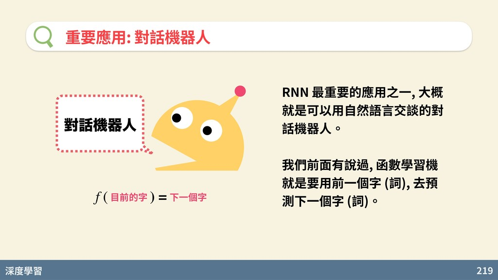 度學習 219 重要應⽤: 對話機器⼈ ሣػثਓ 目前的字 下一個字 f ( ) = RNN...