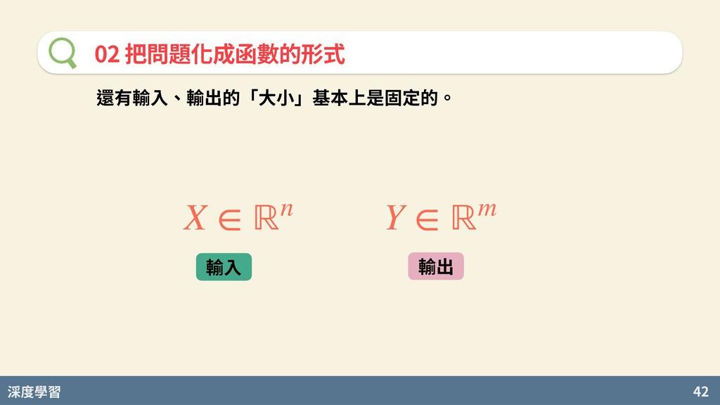 度學習 42 02 把問題化成函數的形式 還有輸⼊、輸出的「⼤⼩」基本上是固定的。 X ∈ ℝ...