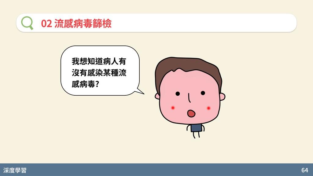 度學習 64 02 流感病毒篩檢 我想知道病⼈有 沒有感染某種流 感病毒?