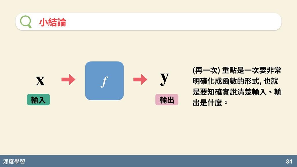 度學習 84 ⼩結論 f 輸⼊ 輸出 x y (再⼀次) 重點是⼀次要⾮常 明確化成函數的形式...