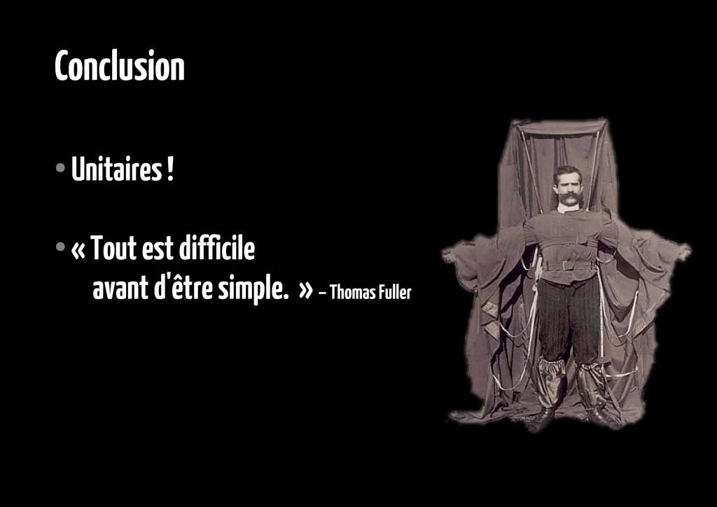 Conclusion ● Unitaires ! ● « Tout est difficile...
