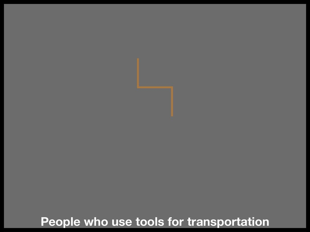 People who use tools for transportation