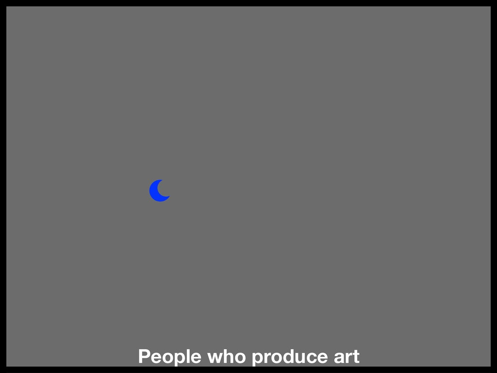 People who produce art