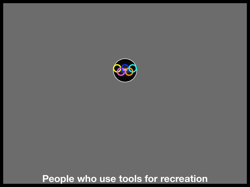 People who use tools for recreation