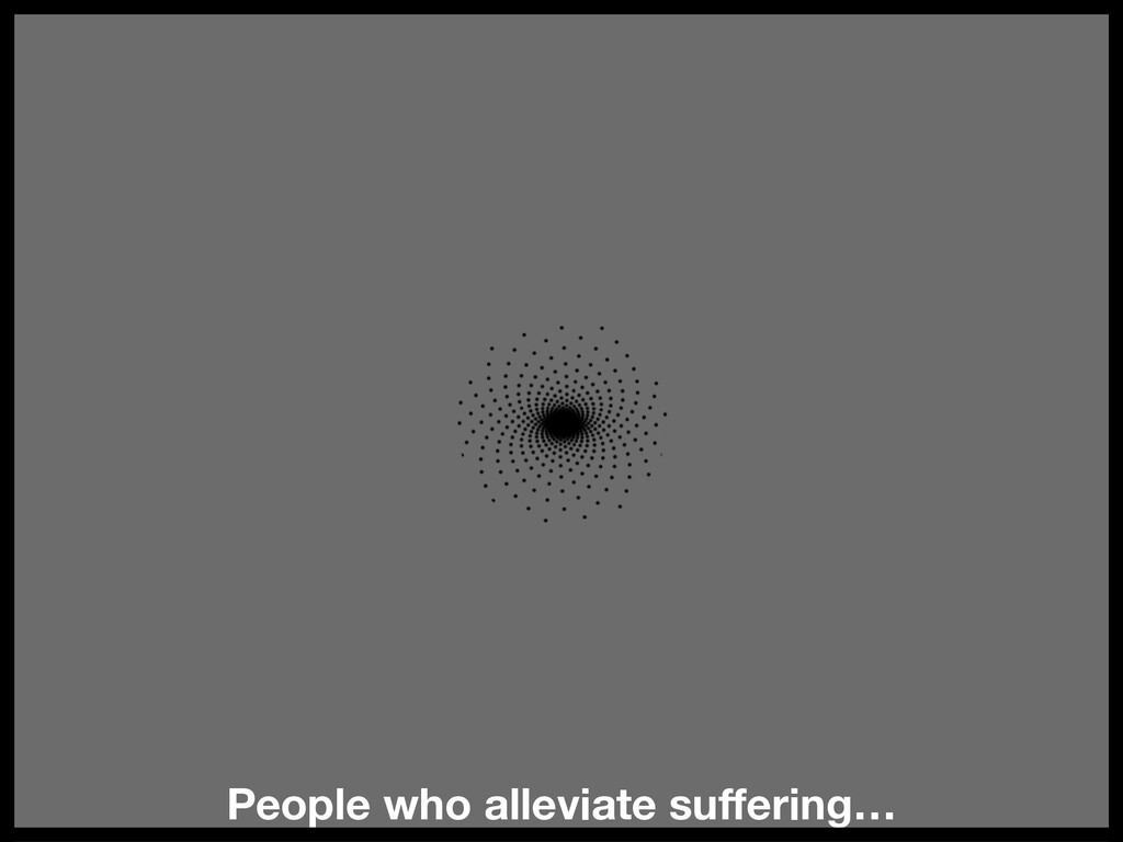 People who alleviate suffering…