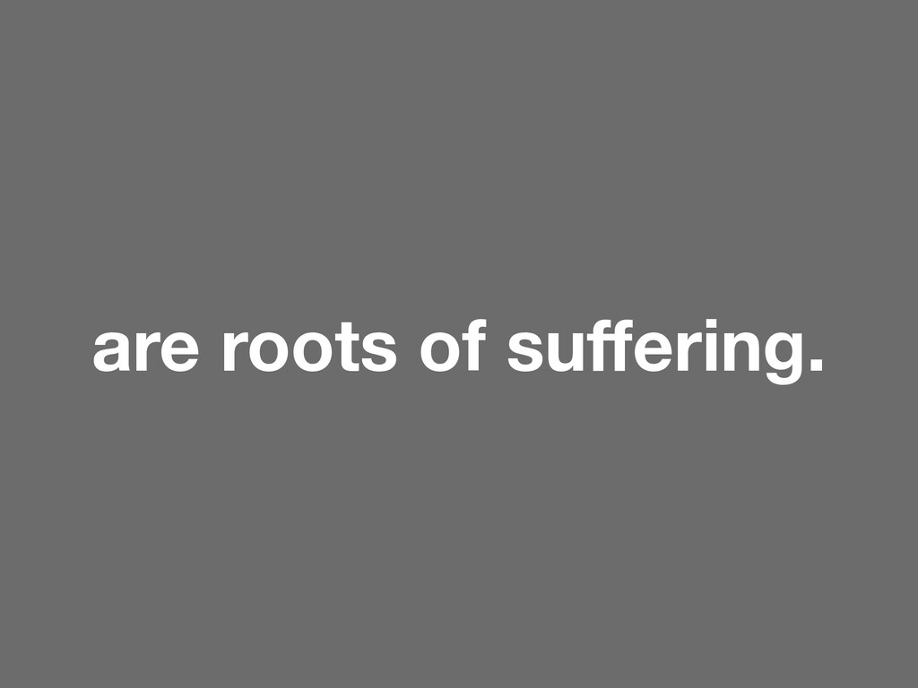 are roots of suffering.
