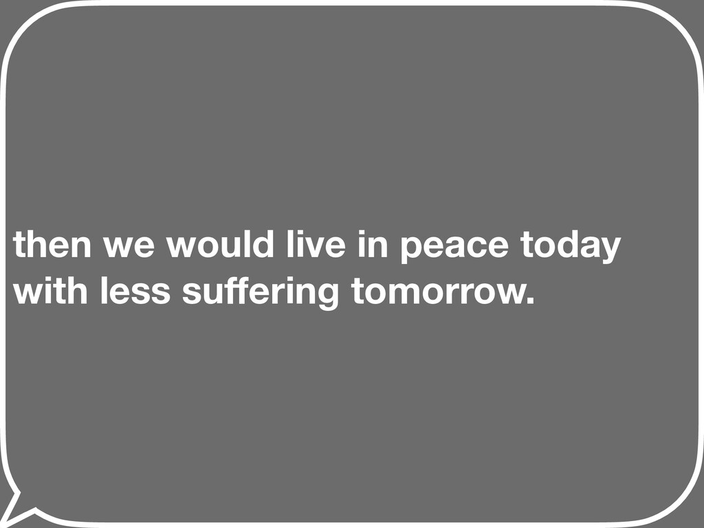 then we would live in peace today with less suff...