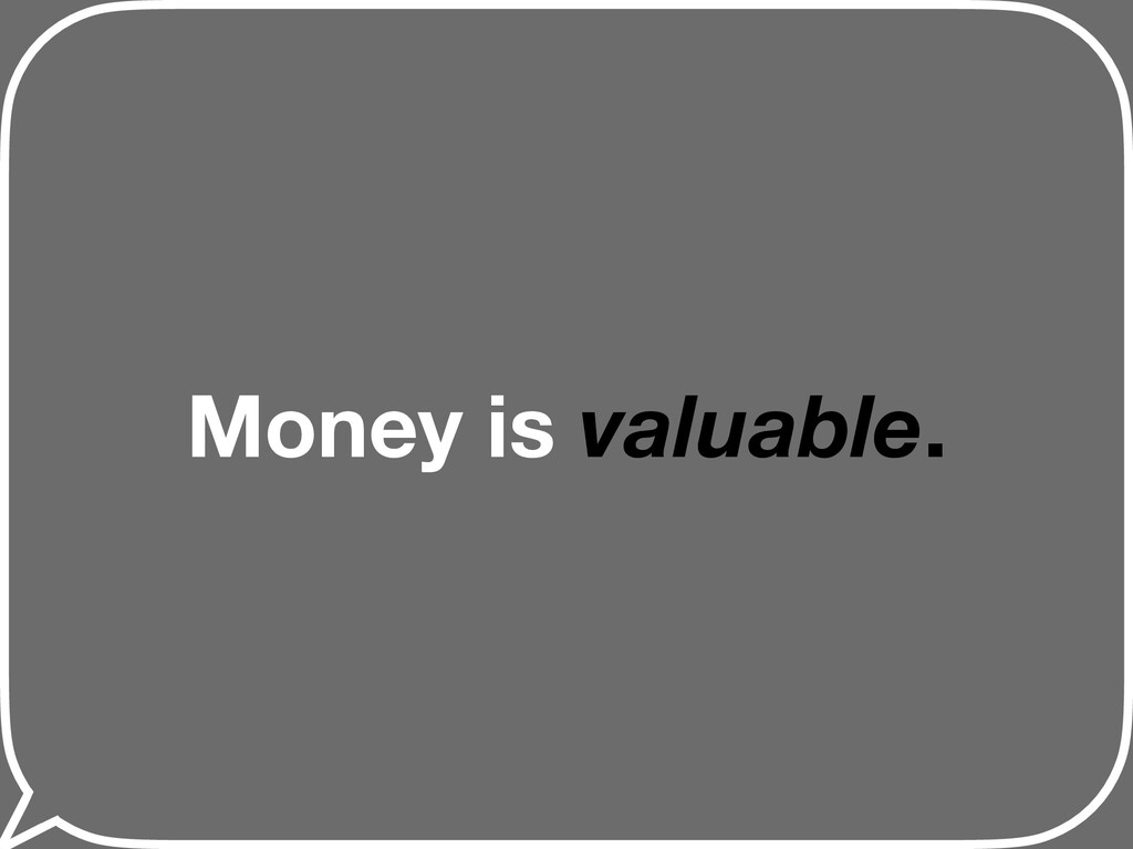 Money is valuable.