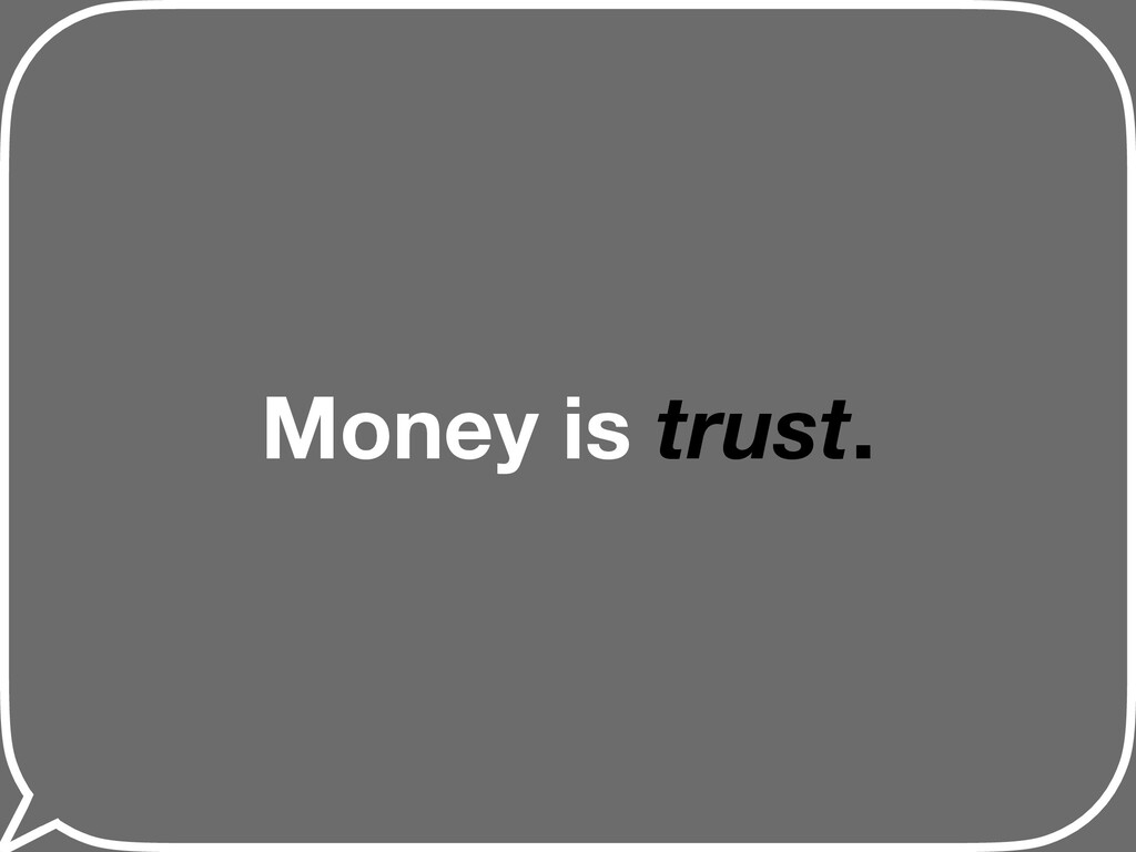 Money is trust.