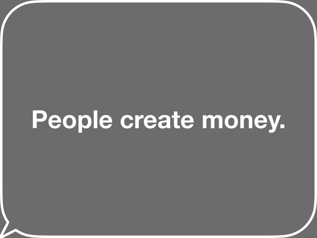People create money.