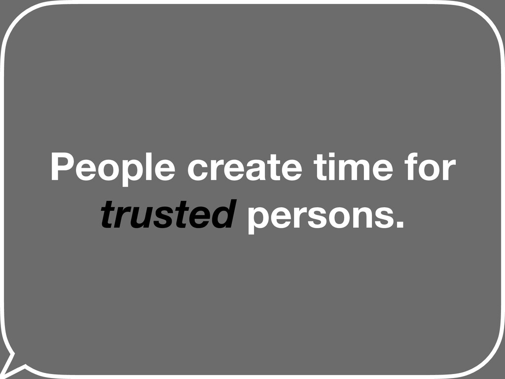 People create time for trusted persons.