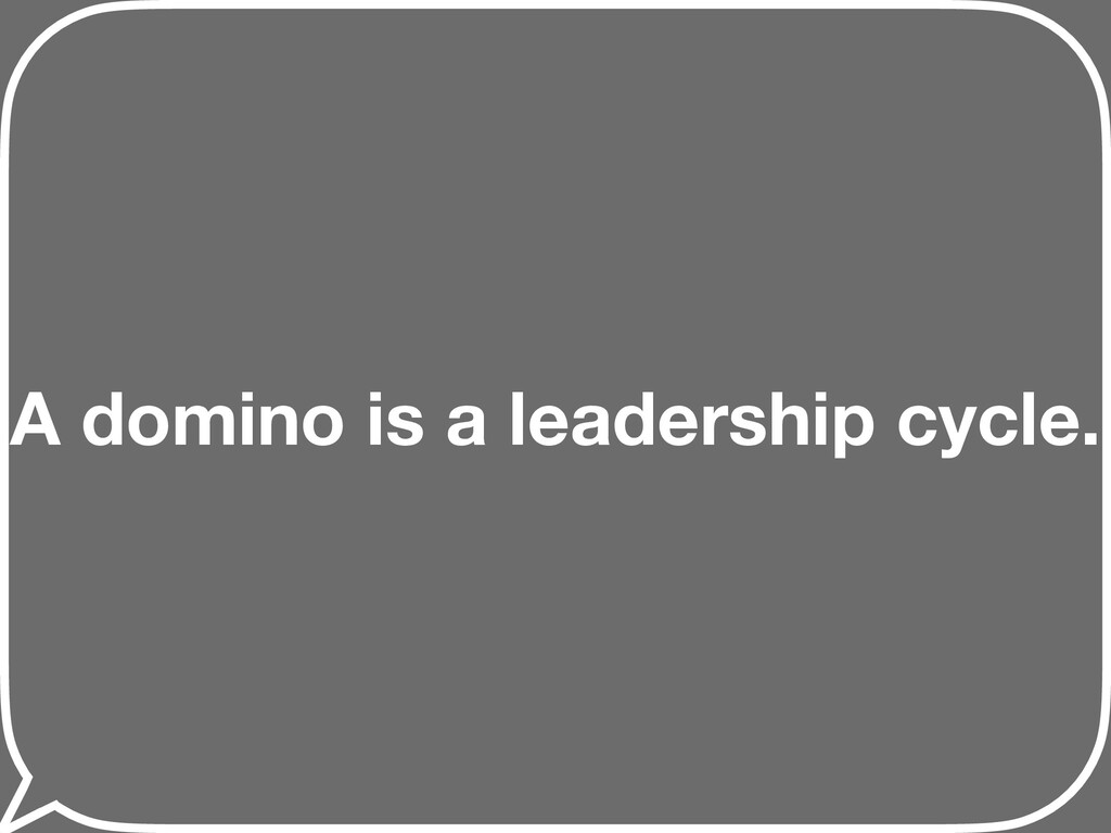 A domino is a leadership cycle.