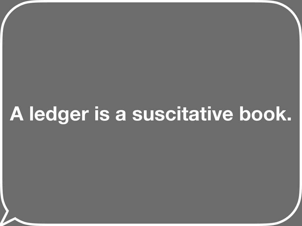 A ledger is a suscitative book.