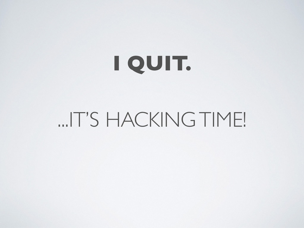 I QUIT. ...IT'S HACKING TIME!