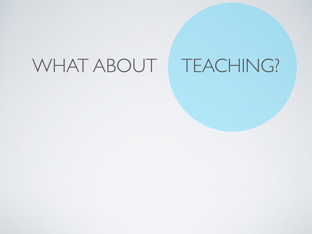 WHAT ABOUT TEACHING?