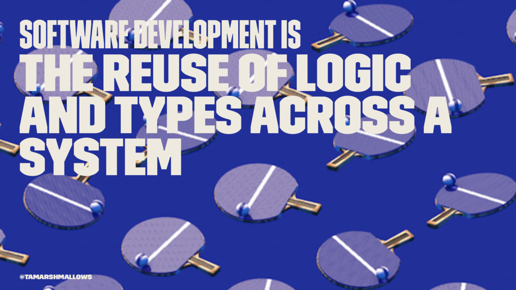 Software development is the reuse of logic and ...
