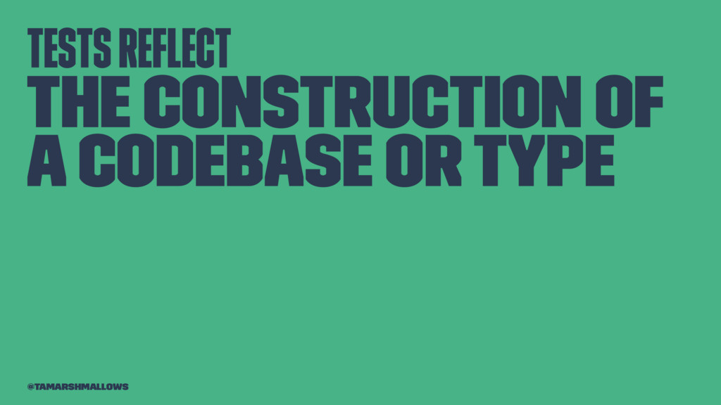 Tests reflect the construction of a codebase or ...