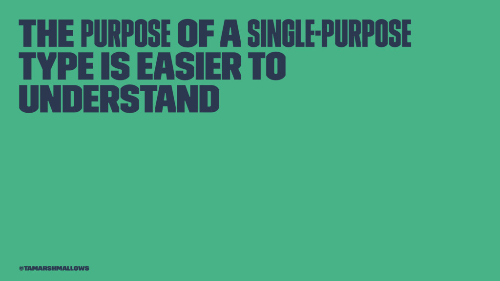 The purpose of a single-purpose type is easier ...