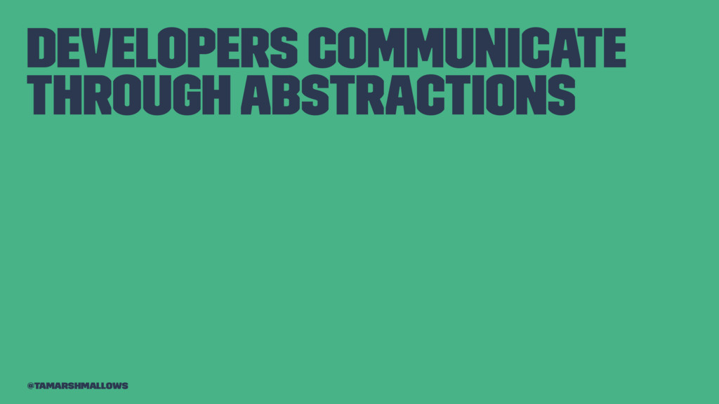 Developers communicate through abstractions @ta...