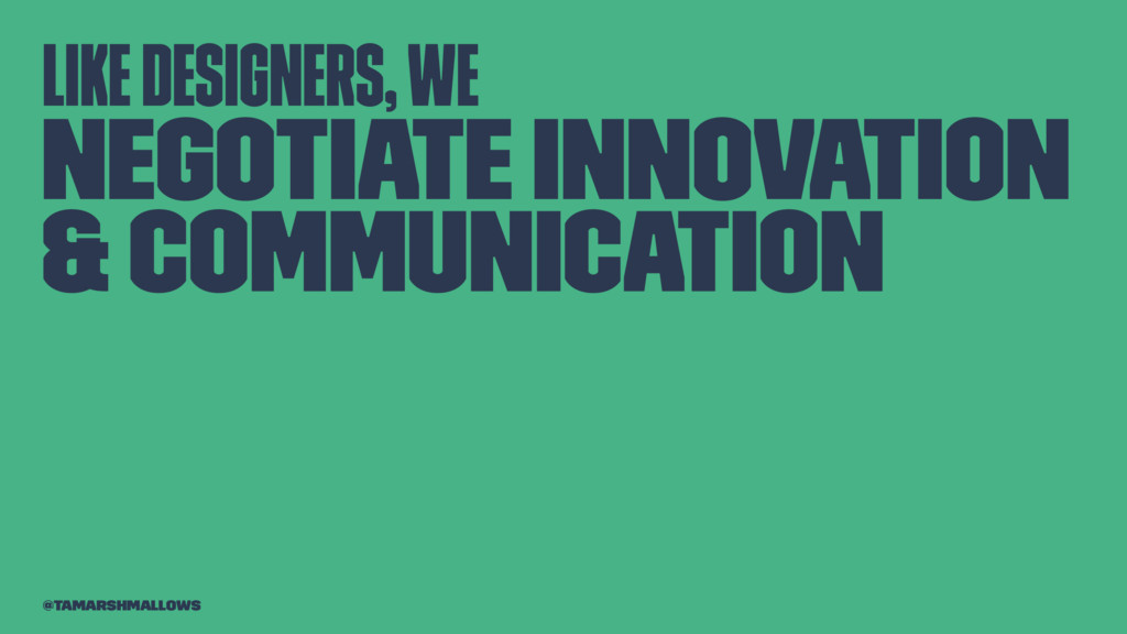 Like designers, we negotiate innovation & commu...
