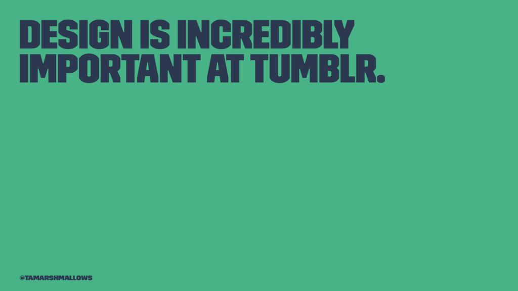 Design is incredibly important at Tumblr. @tama...