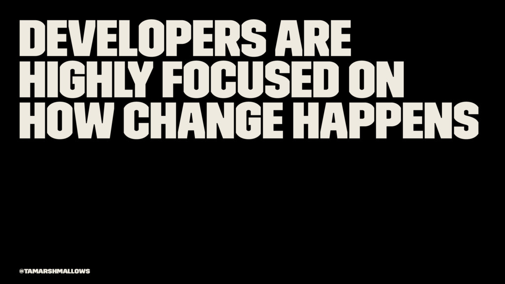 Developers are highly focused on how change hap...