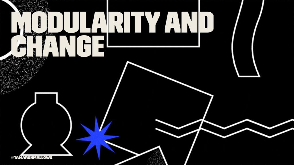 Modularity and change @tamarshmallows