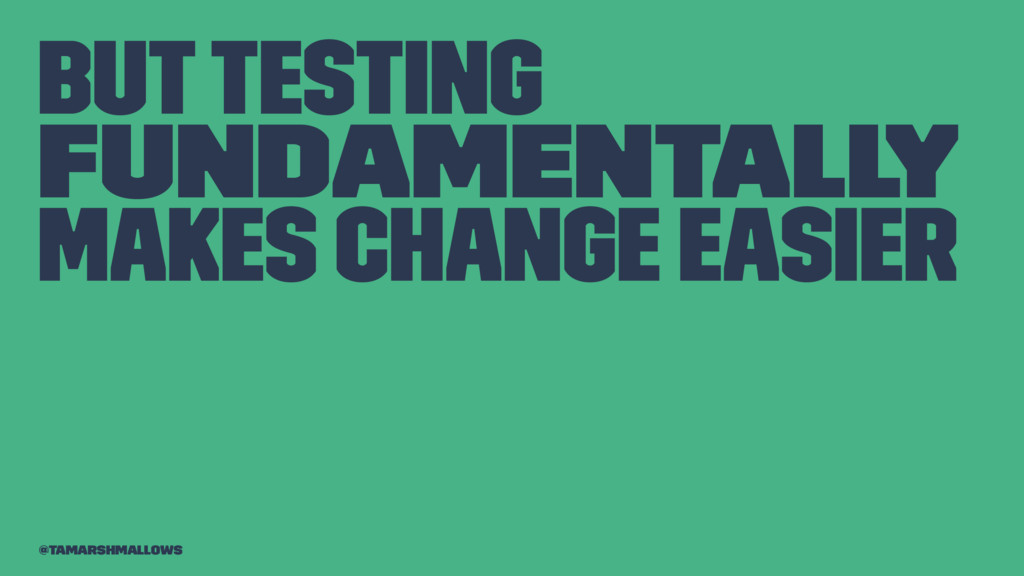 But testing fundamentally makes change easier @...