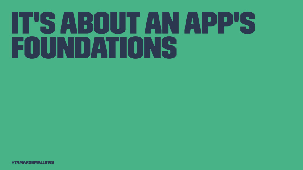 It's about an app's foundations @tamarshmallows