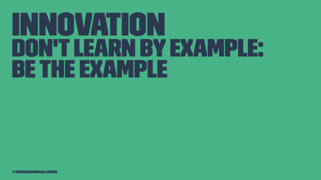 Innovation Don't learn by example: be the examp...