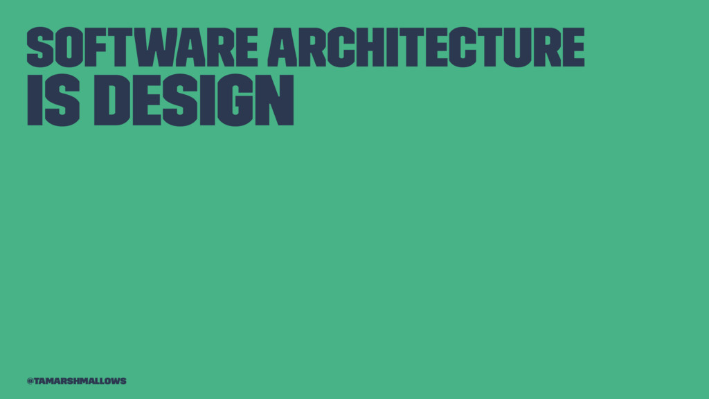 Software architecture is design @tamarshmallows