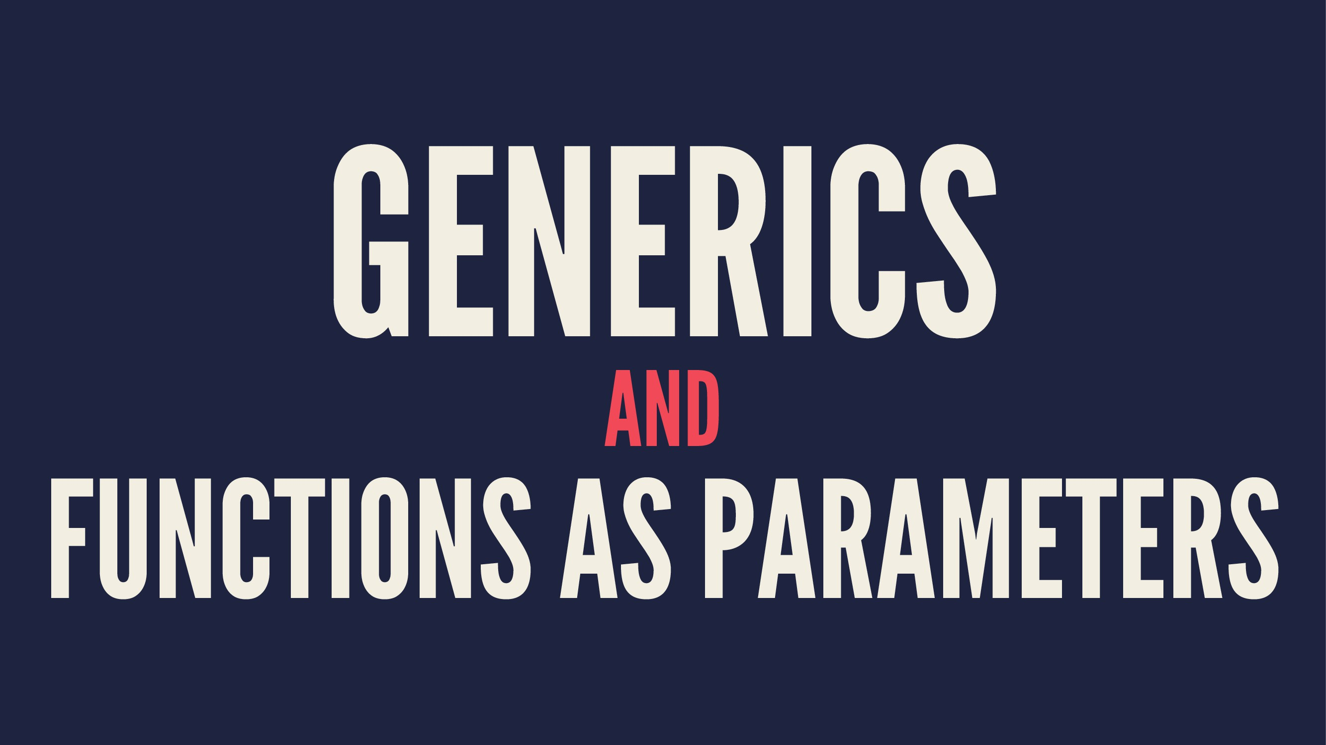 GENERICS AND FUNCTIONS AS PARAMETERS