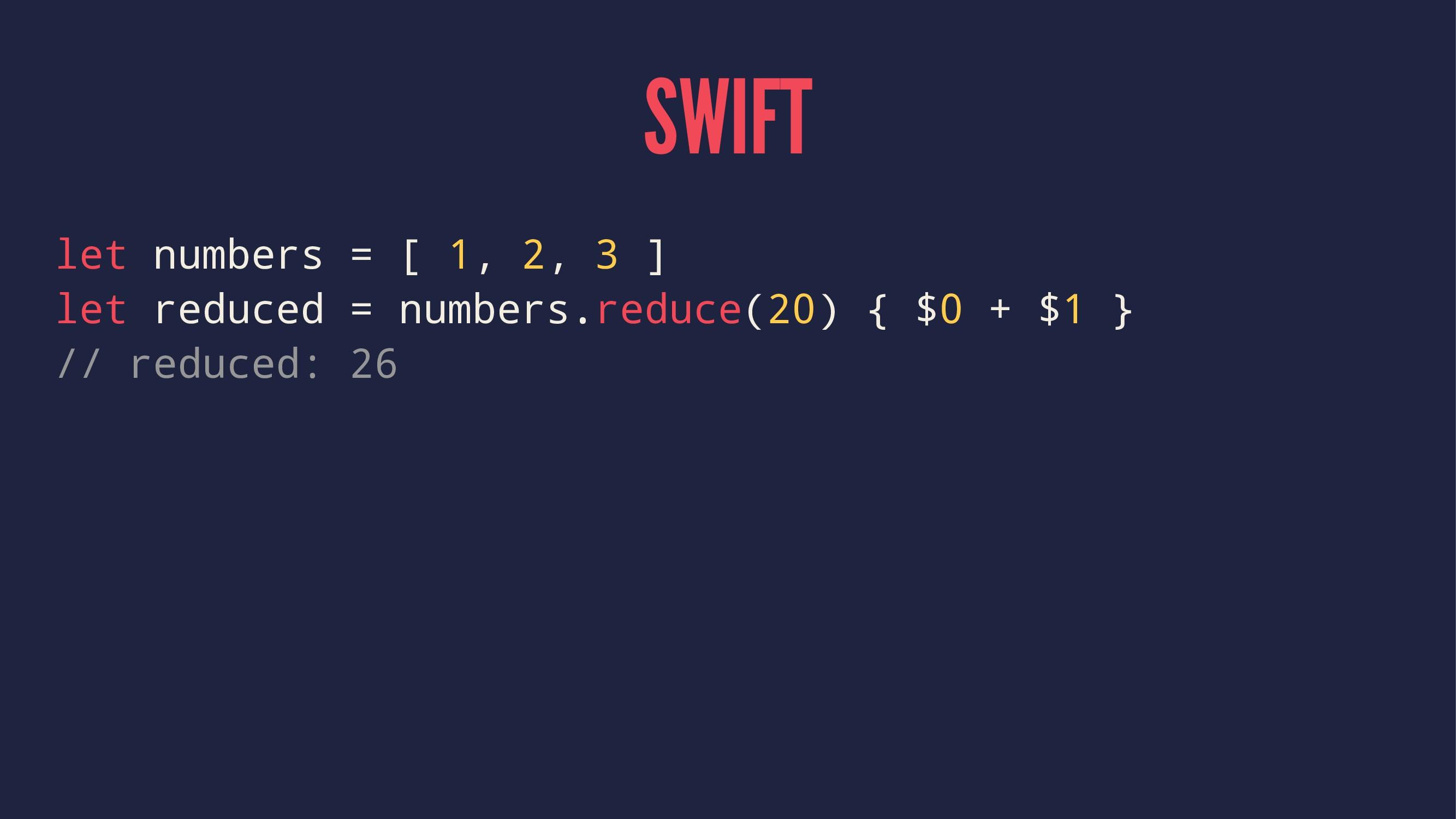 SWIFT let numbers = [ 1, 2, 3 ] let reduced = n...