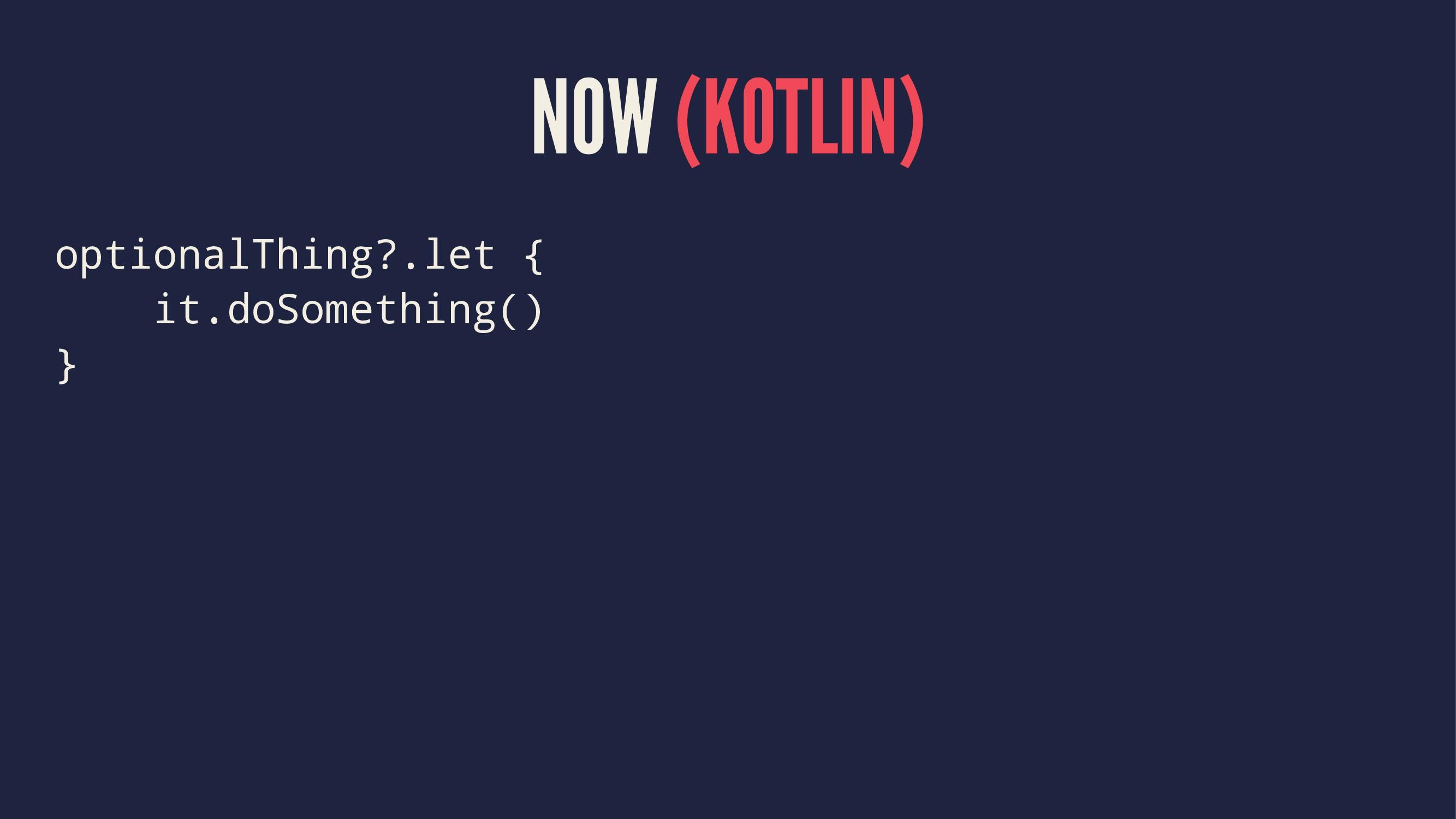 NOW (KOTLIN) optionalThing?.let { it.doSomethin...