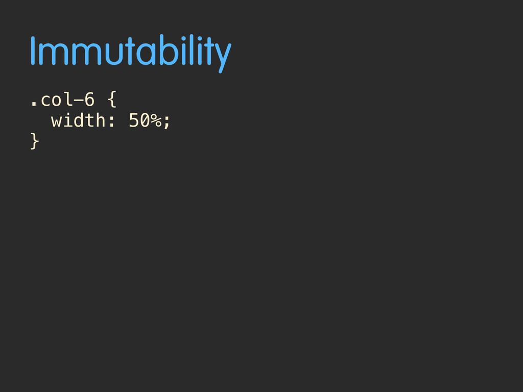 Immutability .col-6 { width: 50%; }