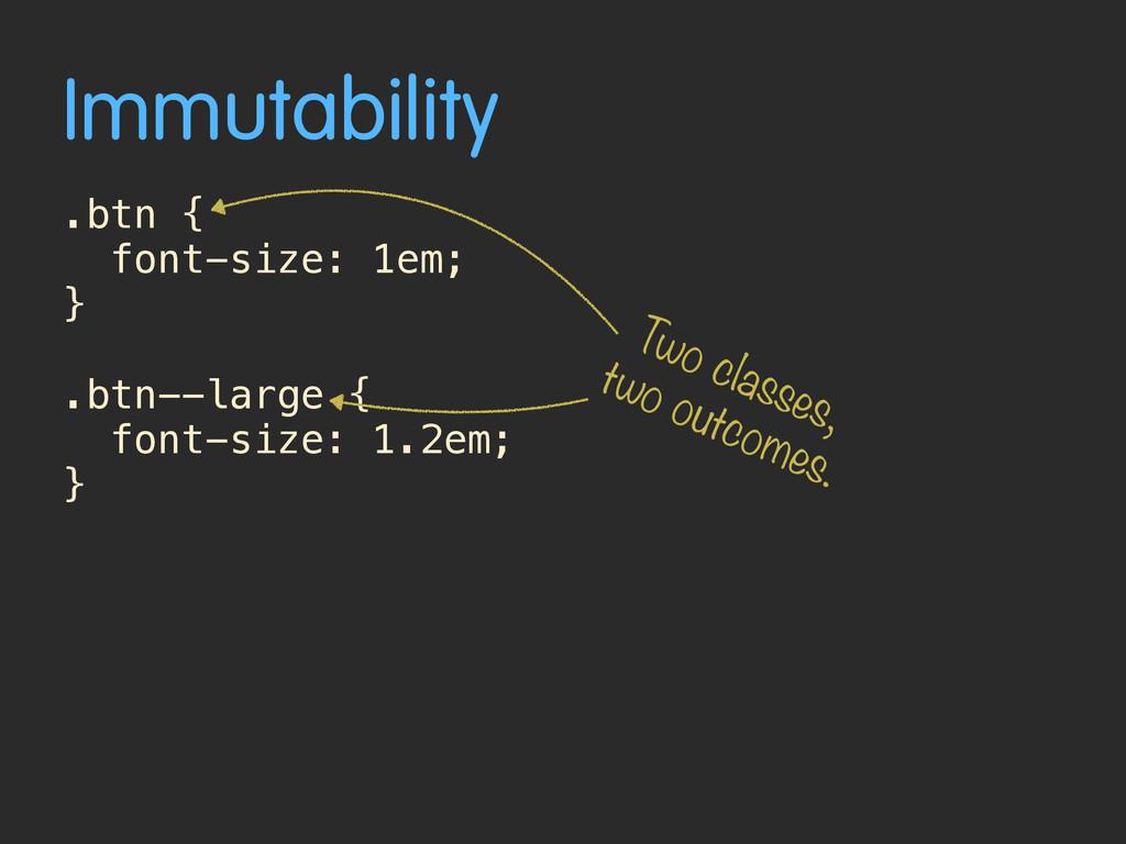 Immutability .btn { font-size: 1em; } .btn--lar...