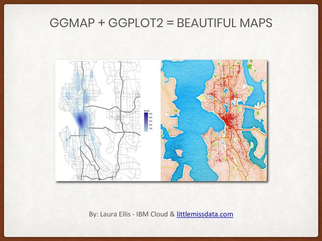 GGMAP + GGPLOT2 = BEAUTIFUL MAPS By: Laura Elli...