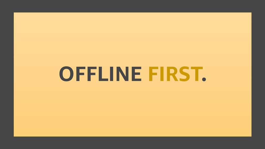 OFFLINE FIRST.