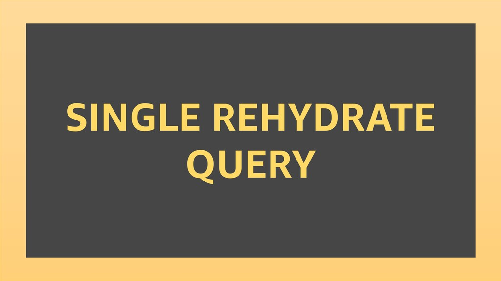 SINGLE REHYDRATE QUERY