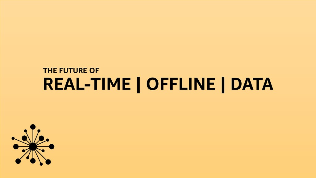 THE FUTURE OF REAL-TIME | OFFLINE | DATA
