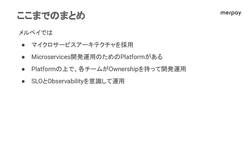 ここまでのまとめ メルペイでは ● マイクロサービスアーキテクチャを採用 ● Microser...