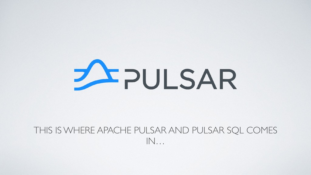 THIS IS WHERE APACHE PULSAR AND PULSAR SQL COME...