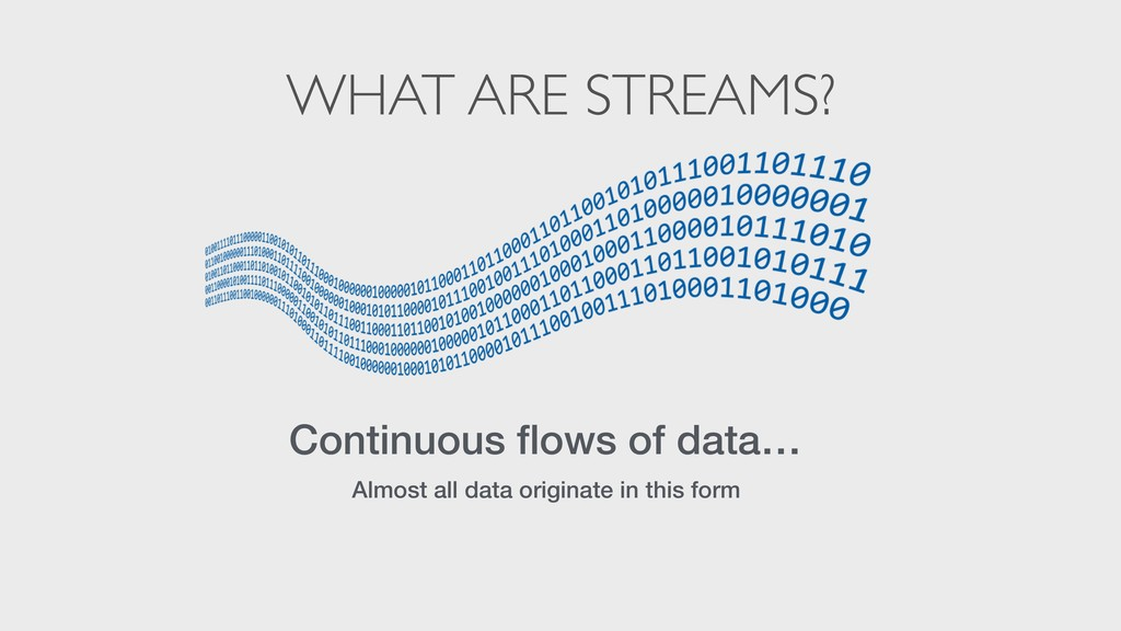 WHAT ARE STREAMS? Continuous flows of data… Alm...