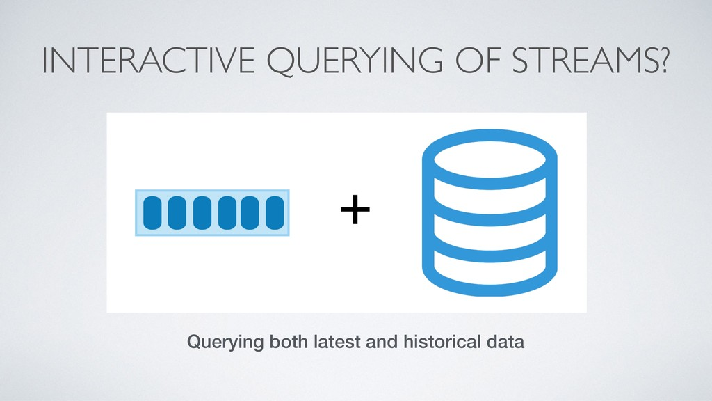 INTERACTIVE QUERYING OF STREAMS? Querying both ...