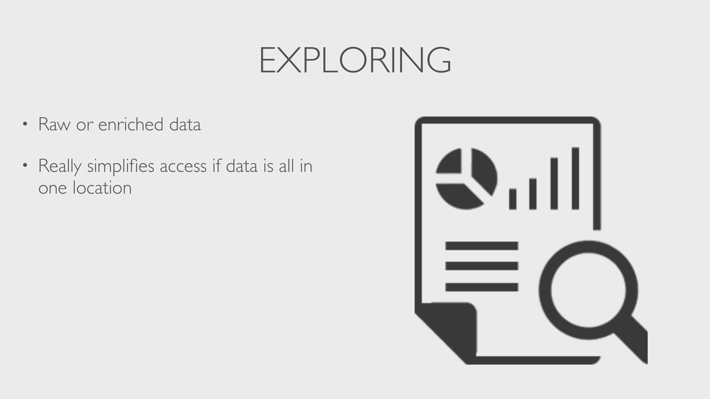 EXPLORING • Raw or enriched data • Really simpl...