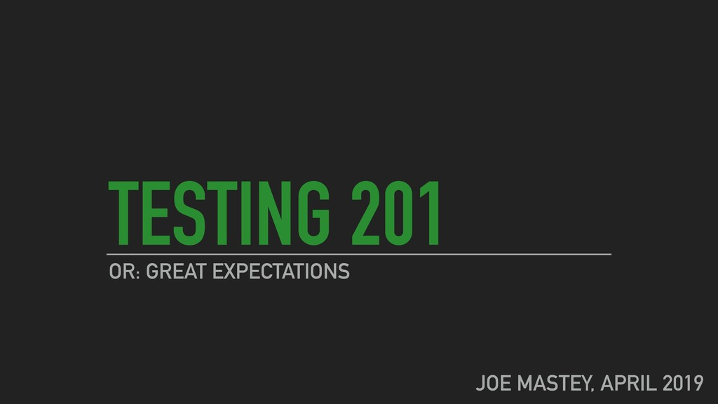 TESTING 201 OR: GREAT EXPECTATIONS JOE MASTEY, ...