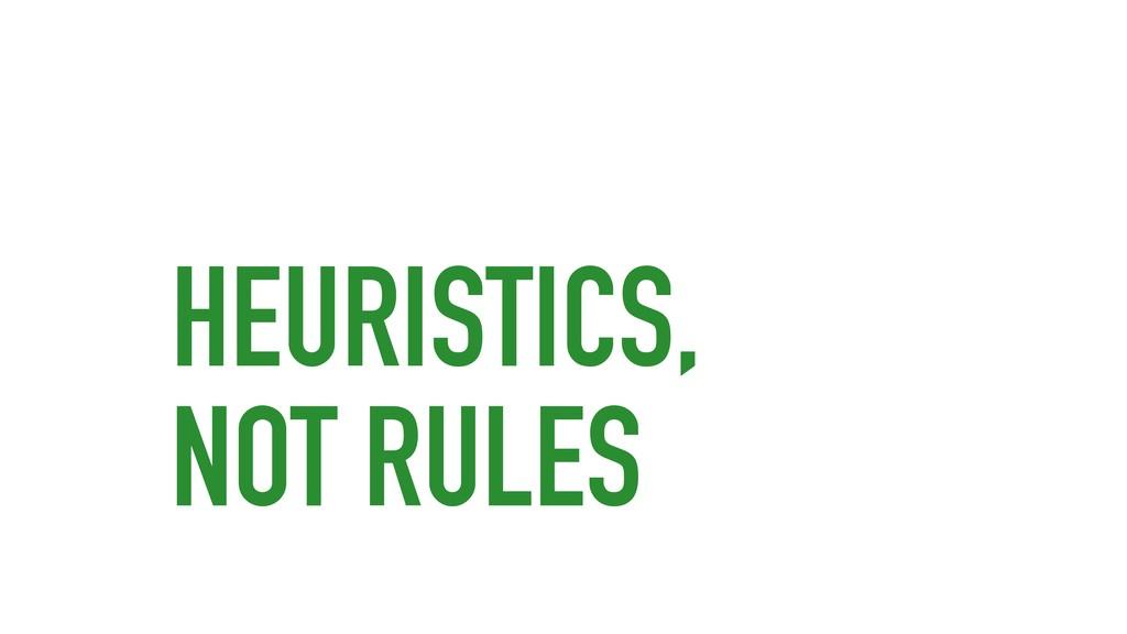 HEURISTICS, NOT RULES