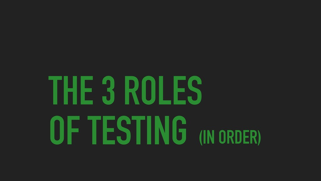 THE 3 ROLES OF TESTING (IN ORDER)