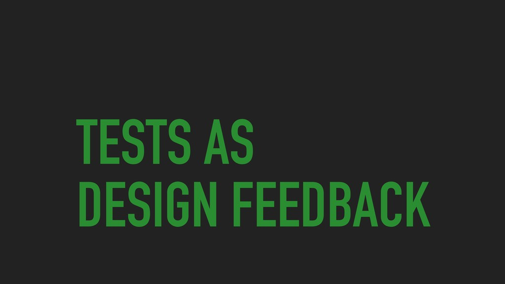 TESTS AS DESIGN FEEDBACK